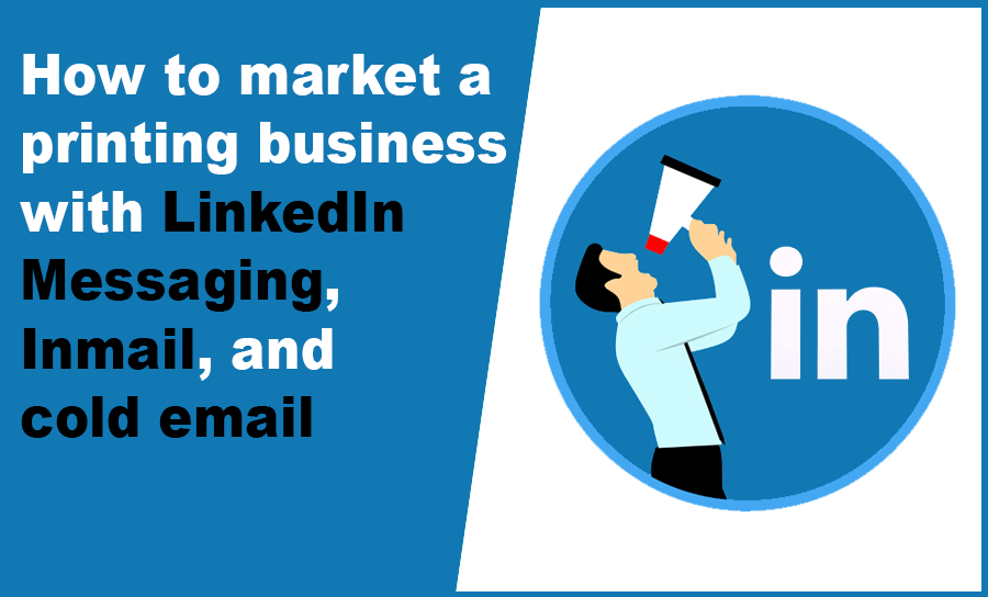How to market a printing business with LinkedIn Messaging, Inmail, and cold email